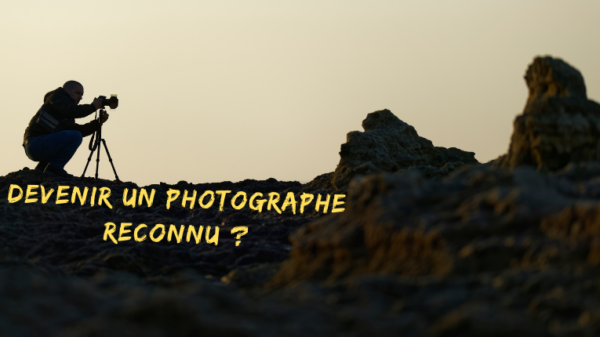 Devenir un photographe reconnu ?